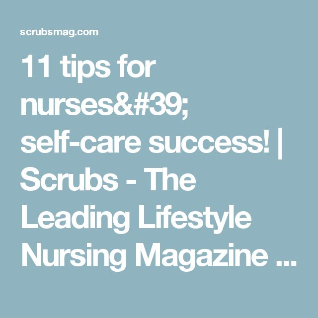 11 tips for nurses' self-care success! | Scrubs - The Leading Lifestyle Nursing Magazine Featuring Inspirational and Informational Nursing Articles