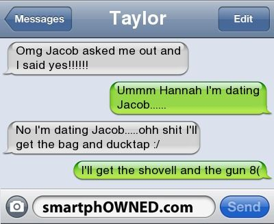 Relationships - TaylorOmg Jacob asked me out and i said yes!!!!!!Ummm Hannah i'm dating Jacob......No i'm dating Jacob.....ohh shit i'll get the bag and ducktap :/I'll get the shovell and the gun 8(