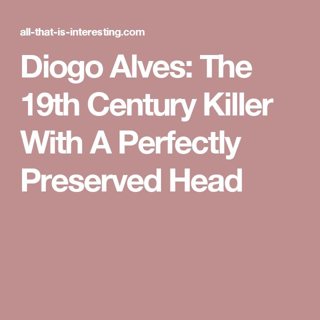 Diogo Alves: The 19th Century Killer With A Perfectly Preserved Head