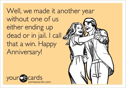 Well, we made it another year without one of us either ending up dead or in jail. I call that a win. Happy Anniversary!