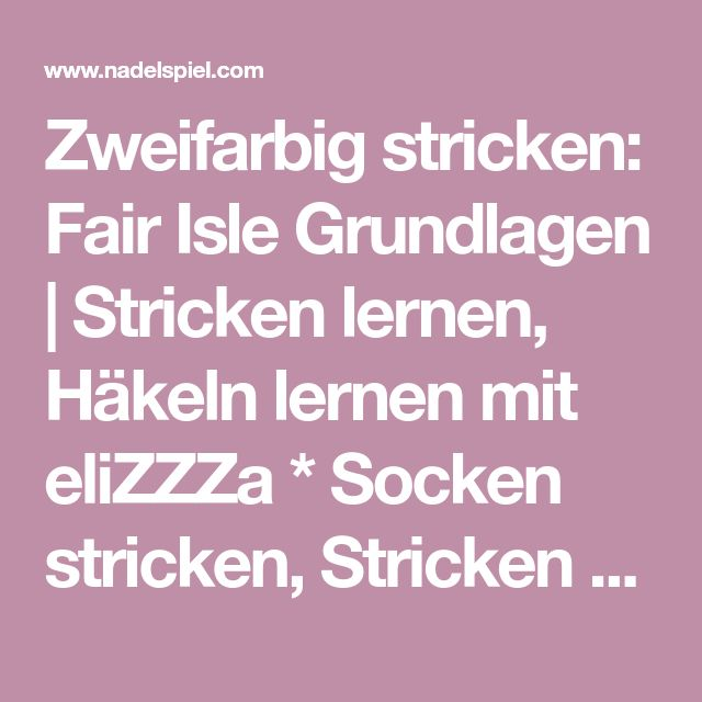 Zweifarbig stricken: Fair Isle Grundlagen   Stricken lernen, Häkeln lernen mit eliZZZa * Socken stricken, Stricken Anleitungen,Strickmuster, Häkelmuster, Häkelanleitungen