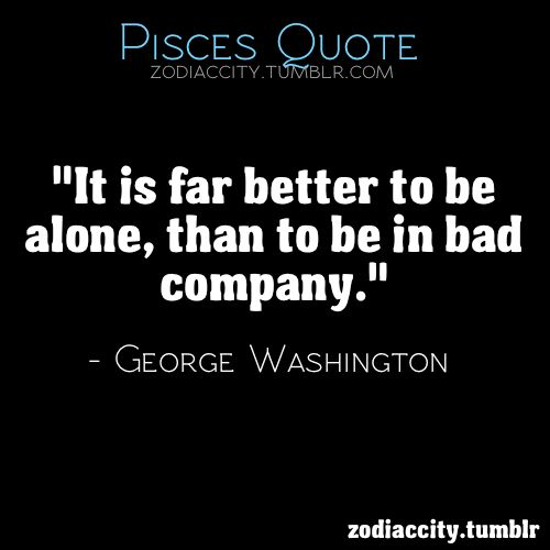 "Pisces:  ""It is far better to be alone than to be in bad company.""  ---George Washington (a Piscean).  Yes, it is."