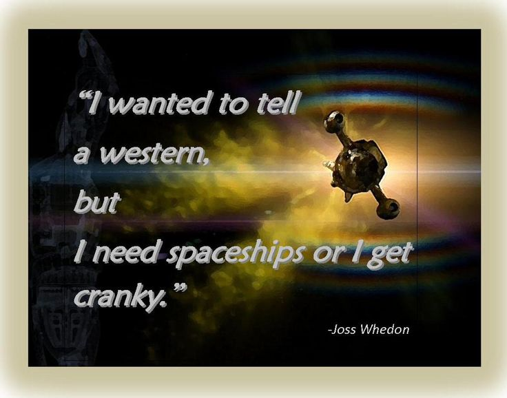 """Regarding Firefly- """"I wanted to tell a western, but I need spaceships or I get cranky.""""  Joss Whedon, Comic-Con 2012.  (background art from BlueHoot- fireflyfans.net)"""