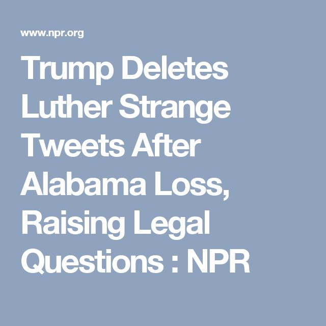 Trump Deletes Luther Strange Tweets After Alabama Loss, Raising Legal Questions : NPR