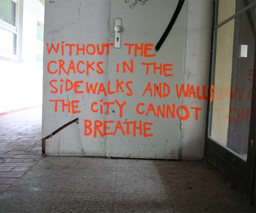 Without the cracks in the sidewalks and walls the city cannot breathe.