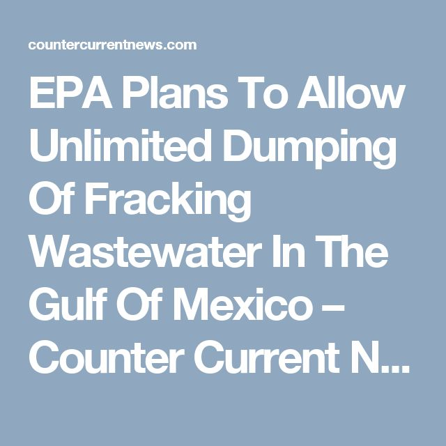EPA Plans To Allow Unlimited Dumping Of Fracking Wastewater In The Gulf Of Mexico – Counter Current News