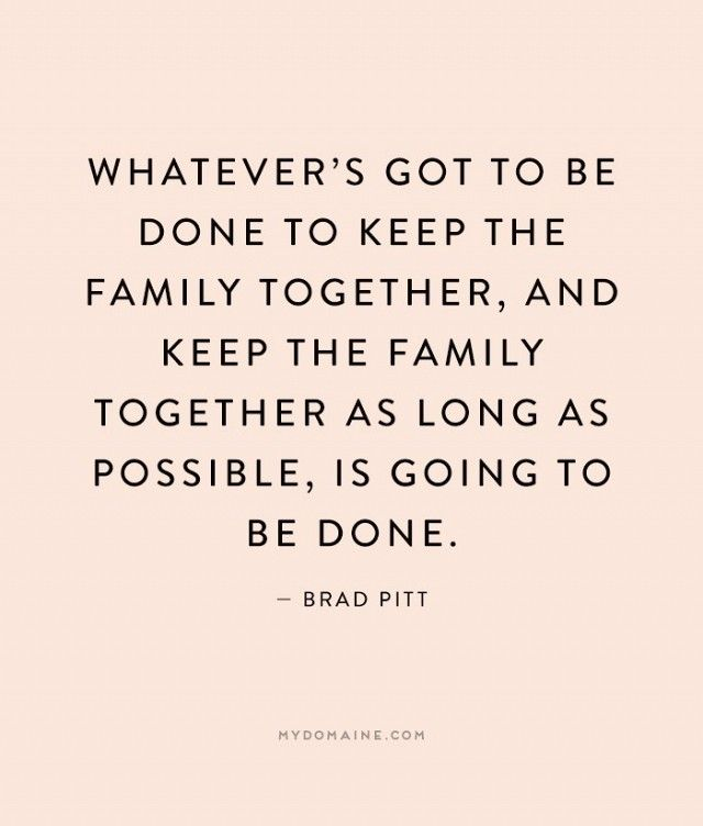 """""""Whatever's got to be done to keep the family together, and keep the family together as long as possible, is going to be done."""" - Brad Pitt"""
