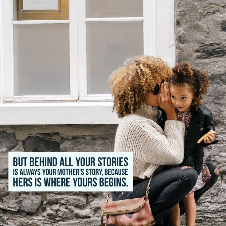 """""""Behind all your stories is always your mother's story. Because hers is  where yours"""
