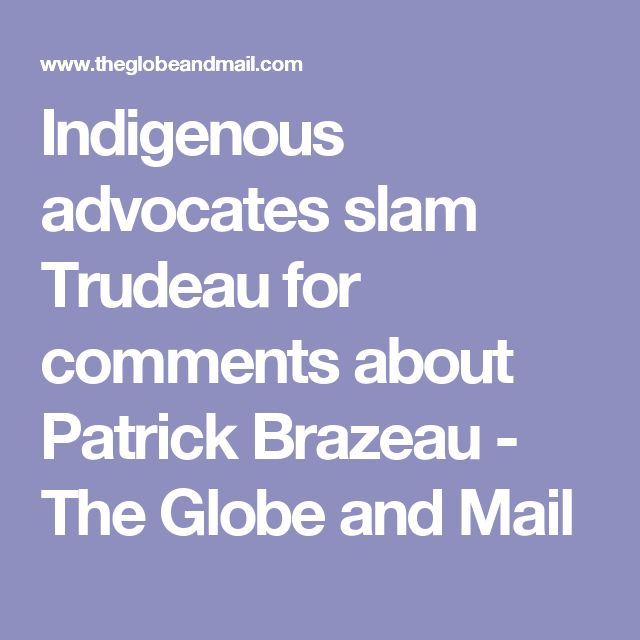 Indigenous advocates slam Trudeau for comments about Patrick Brazeau - The Globe and Mail
