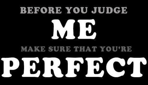 Before you judge me, make sure that you are perfect