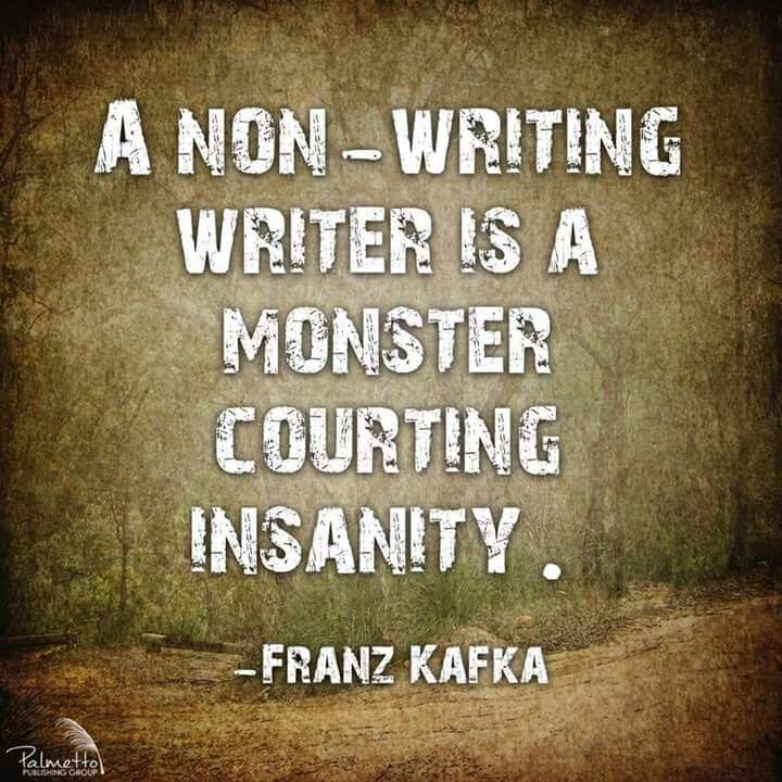 A non-writing writer is a monster courting insanity. - Franz Kafka