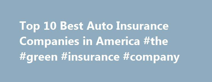 Top 10 Best Auto Insurance Companies in America #the #green #insurance #company http://usa.remmont.com/top-10-best-auto-insurance-companies-in-america-the-green-insurance-company/  #best auto insurance companies # Top 10 Best Auto Insurance Companies in America No matter what type of automobile we own or wish to own insurance is a must. Among whole lot of benefits Insurance is the only way one can ensure peace of mind. The insurance companies provide coverage against theft, encounter or an…