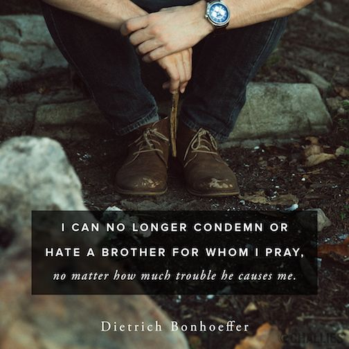 """I can no longer condemn or hate a brother for whom I pray, no matter how much trouble he causes me."" (Dietrich Bonhoeffer)"