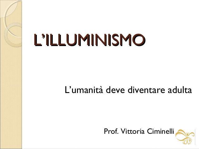 L'ILLUMINISMO L'umanità deve diventare adulta  Prof. Vittoria Ciminelli