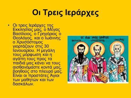 Οι Τρεις Ιεράρχες Oι τρεις Ιεράρχες της Εκκλησίας μας, ο Μέγας Βασίλειος, ο Γρηγόριος ο Θεολόγος, και ο Ιωάννης ο Χρυσόστομος γιορτάζουν στις 30 Ιανουαρίου.