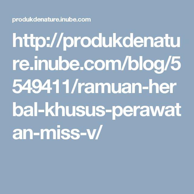 http://produkdenature.inube.com/blog/5549411/ramuan-herbal-khusus-perawatan-miss-v/