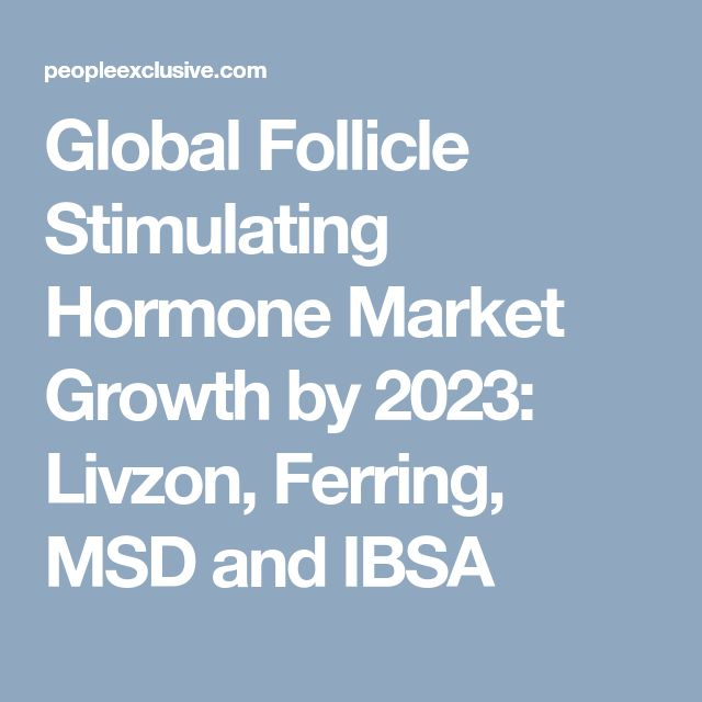 Global Follicle Stimulating Hormone Market Growth by 2023: Livzon, Ferring, MSD and IBSA