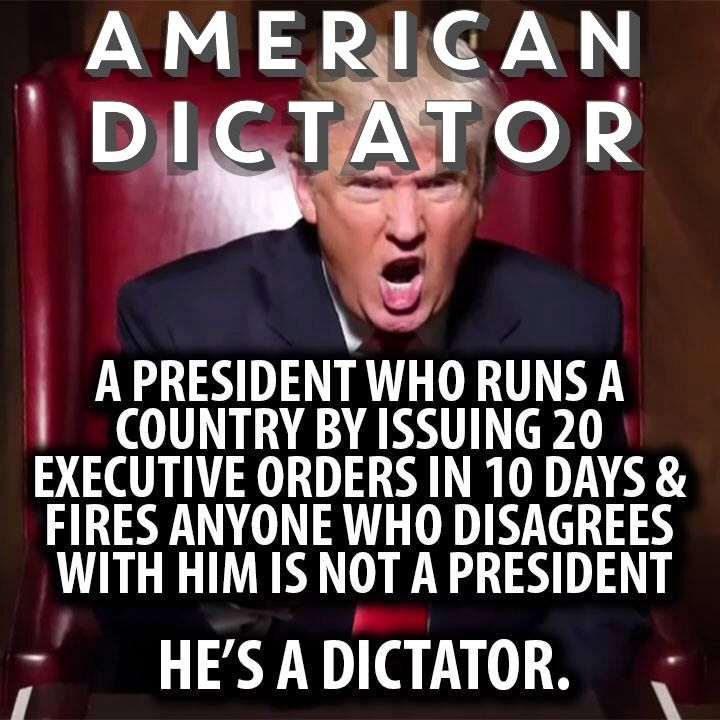 A president who runs a country by issuing 20 executive orders in 10 days & fires anyone who disagrees with him is not a president. Trump, he's a dictator.
