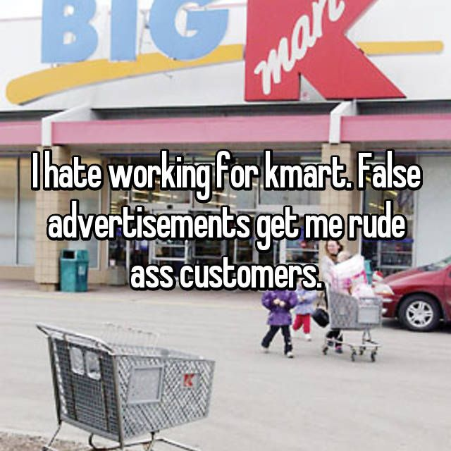I hate working for kmart. False advertisements get me rude ass customers.