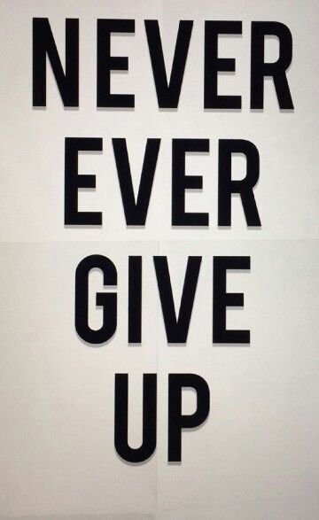 Never ever give up... Never give up on anything