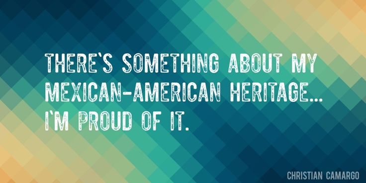 Quote by Christian Camargo => There's something about my Mexican-American heritage... I'm proud of it.