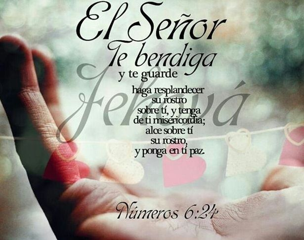 Números 6:24-26 Jehová te bendiga, y te guarde; Jehová haga resplandecer su rostro sobre ti, y tenga de ti misericordia; Jehová alce sobre ti su rostro, y ponga en ti paz.