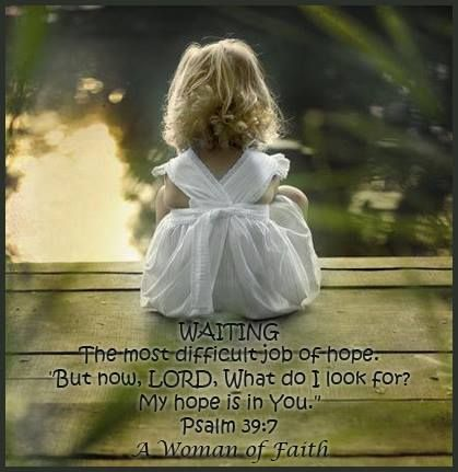 Waiting the most difficult job of hope. But now, Lord, What do I look for? My hope is in You. Psalm 39:7