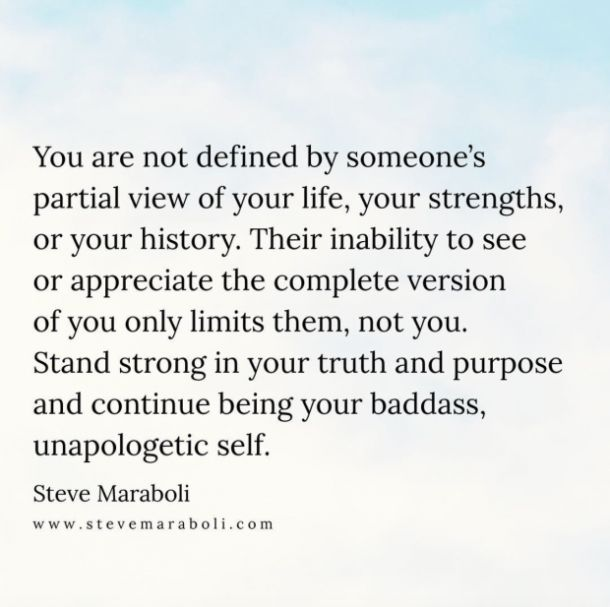 """""""You are not defined by someone's partial view of your life, your strengths, or your history. Their inability to see or appreciate the complete version of you only limits them, not you. Stand strong in your truth and purpose and continue being your badass, unapologetic self."""" — Steve Maraboli"""