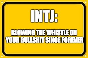INTJ trait: We are the whistleblowers, kindly informing the public of bullshit wherever it is found.