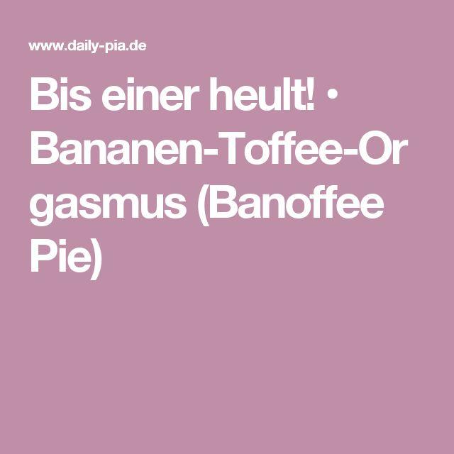 Bis einer heult! • Bananen-Toffee-Orgasmus (Banoffee Pie)