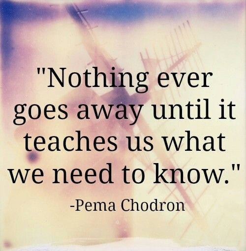 nothing really goes away until it teaches us what we need to know.
