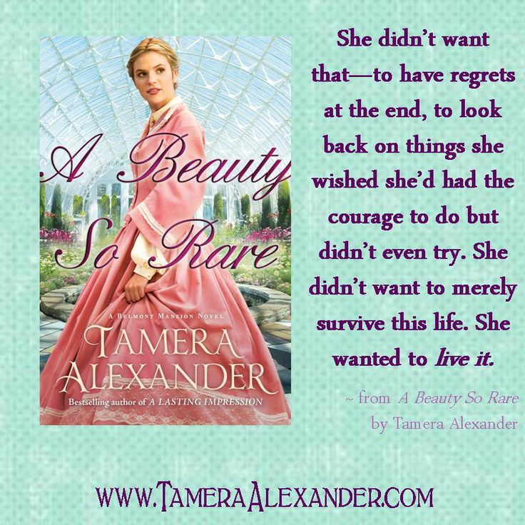 She didn't want that--to have regrets at the end, to look back on things she wished she'd had the courage to do but didn't even try. She didn't want to merely survive this life. She wanted to live it. ~ from A Beauty So Rare by @Tamera Alexander @Bethany House