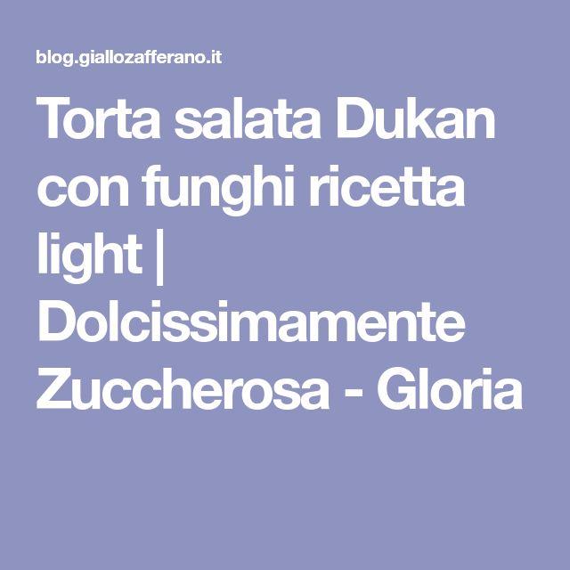 Torta salata Dukan con funghi ricetta light | Dolcissimamente Zuccherosa - Gloria