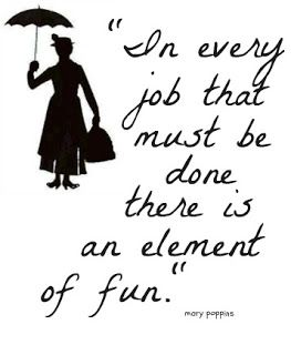 In every job that must be done there is and element of fun. -Mary Poppins. We should put this up at work lol