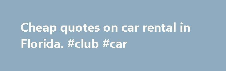Cheap quotes on car rental in Florida. #club #car http://car.remmont.com/cheap-quotes-on-car-rental-in-florida-club-car/  #low cost car rental # USA: Low Rates Going On Now. Save Now 20% Country Surcharges for hotel/ railway/ port deliveries and collections are always included in our offered prices. When comparing our prices with others, make sure you compare FINAL prices and not ones that purposely keep surcharges hidden away! Surcharges for One-way rentals […]The post Cheap quotes on car…