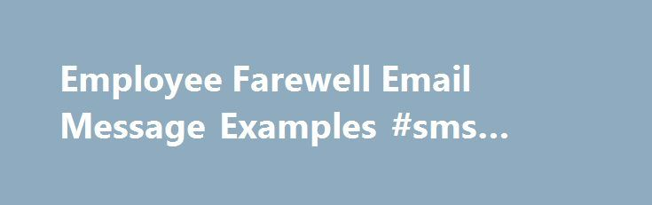 Employee Farewell Email Message Examples #sms #reply http://reply.remmont.com/employee-farewell-email-message-examples-sms-reply/  Employee Farewell Email Message Examples Updated June 07, 2016 Are you leaving your job? It s always a good idea to take the time to send a farewell message to your coworkers and clients. It s an opportunity to say thank you for their help during your tenure with the organization, and to stay connected […]