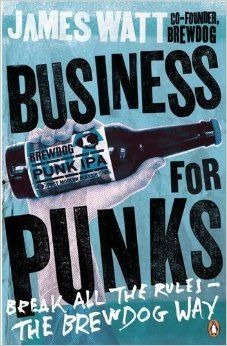 Business for Punks: Break All the Rules - the BrewDog Way: Amazon.co.uk: James Watt: 9780241290118: Books