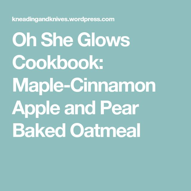 Oh She Glows Cookbook: Maple-Cinnamon Apple and Pear Baked Oatmeal