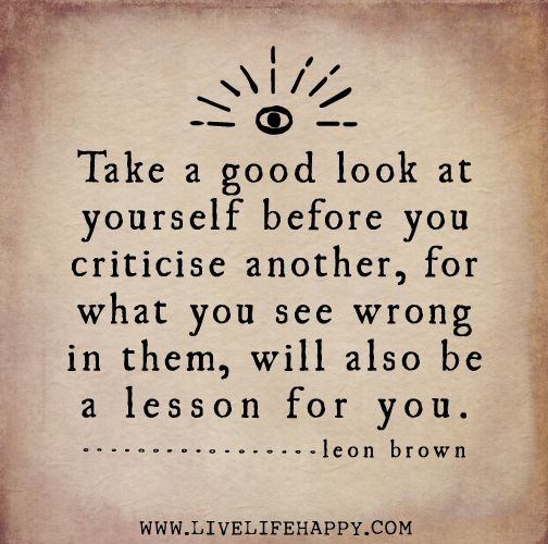 Take a good look at yourself before you criticise another, for what you see wrong in them, will also be a lesson for you. -Leon Brown