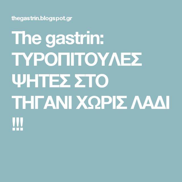 The gastrin: ΤΥΡΟΠΙΤΟΥΛΕΣ ΨΗΤΕΣ ΣΤΟ ΤΗΓΑΝΙ ΧΩΡΙΣ ΛΑΔΙ !!!