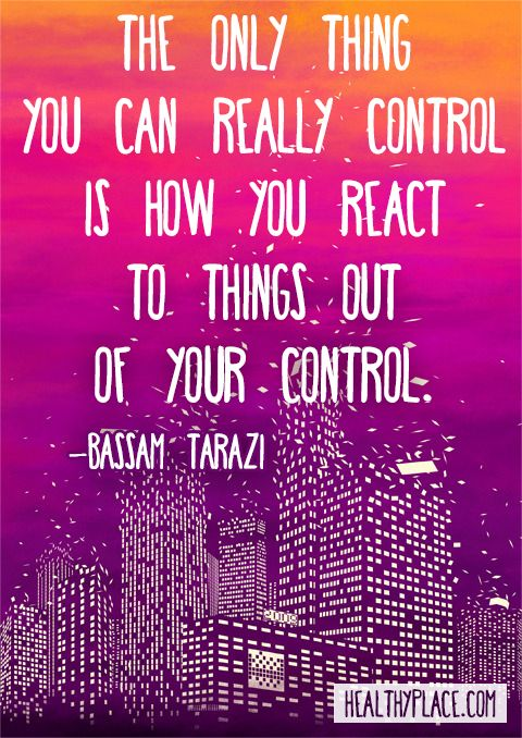 Positive quote: The only thing you can really control is how you react to things out of your control. www.HealthyPlace.com