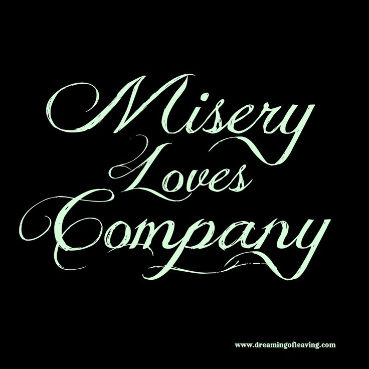 Misery loves company! | Quotes
