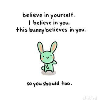 Words of bunny wisdom: Do your best and have confidence in yourself. This bunny believes in you!