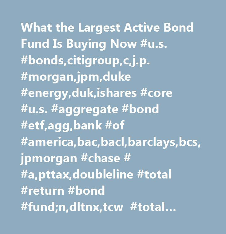 What the Largest Active Bond Fund Is Buying Now #u.s. #bonds,citigroup,c,j.p. #morgan,jpm,duke #energy,duk,ishares #core #u.s. #aggregate #bond #etf,agg,bank #of #america,bac,bacl,barclays,bcs,jpmorgan #chase # #a,pttax,doubleline #total #return #bond #fund;n,dltnx,tcw #total #return #bond #fund;n,tgmnx,janus #global #unconstrained #bond #fund;t,juctx,corporate #funding,corporate #debt #instruments,corporate #actions,corporate,industrial #news,trusts,funds,financial #vehicles,financial…