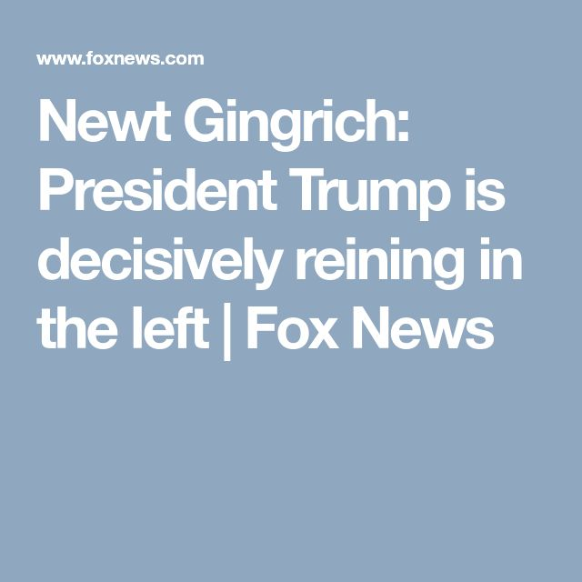 Newt Gingrich: President Trump is decisively reining in the left | Fox News