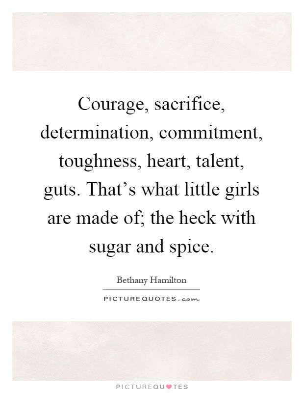 Courage, sacrifice, determination, commitment, toughness, heart, talent, guts. That's what little girls are made of; the heck with sugar and spice. Picture Quotes.