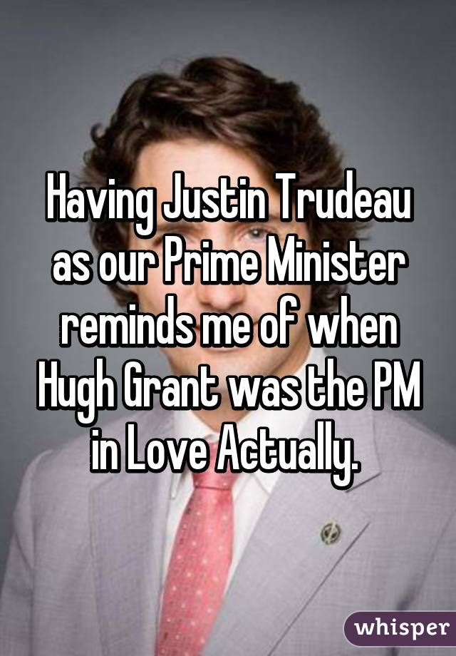 """""""Having Justin Trudeau as our Prime Minister reminds me of when Hugh Grant was the PM in Love Actually. """""""