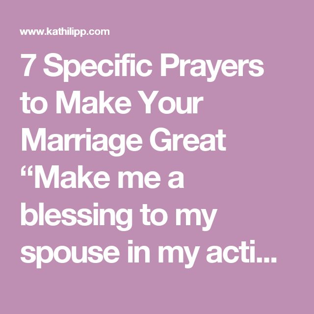 "7 Specific Prayers to Make Your Marriage Great ""Make me a blessing to my spouse in my actions and words."" (James 1:22) ""Help me pull back from my routine to focus on what is important."" Romans 12:2 ""Let me respect him in all that I say and do."" (Ephesians 5:33) ""Teach me not to rely on my own strength but to always rely on you."" (Proverbs 3:5) ""Help me to know and be known by my spouse."" (1 Peter 4:8) ""I want to be open, honest, and kind as we talk about important areas of our relationship.""…"