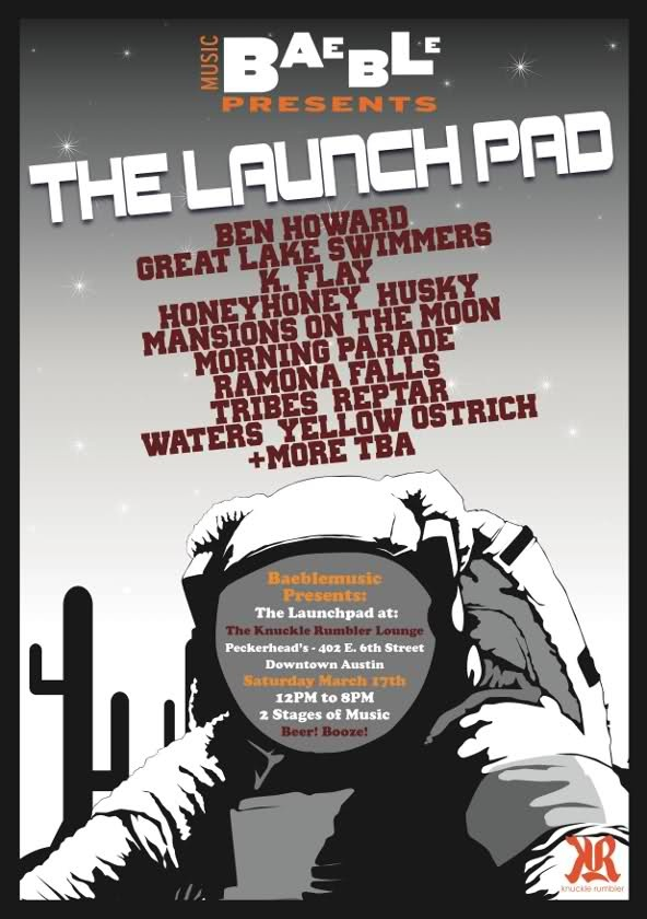Baeblemusic Presents: The Launch Pad at the Knuckle Rumbler Lounge   Peckerhead's - 402 E. 6th Street, Downtown Austin    2 Stages of Music  With performances by:   Tribes (Universal Republic), Morning Parade (Astralwerks), Honeyhoney (MCA), Great Lake Swimmers (Nettwerk), Mansions on the Moon (Indie), Yellow Ostrich (Barsuk), K. Flay (RCA), Reptar (Vagrant), Ben Howard (Communion), Waters (TBD), Husky (Sub Pop), Ramona Falls (Barsuk