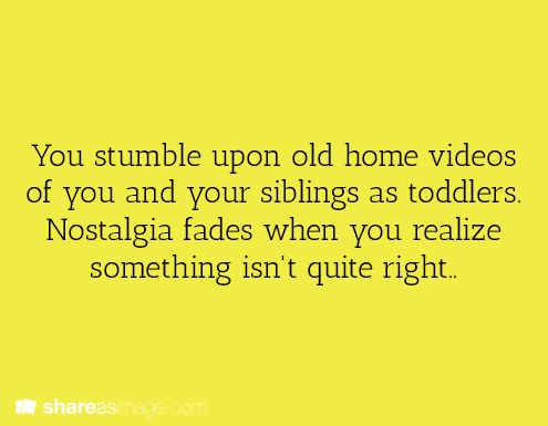 You stumble upon old home videos of you and your siblings as toddlers. Nostalgia fades when you realise something isn't quite right.